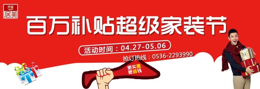 4月27日至5月6日潍坊装修公司——齐家居美装饰,开启百万补贴,超级家装节!五一钜惠等你来拿!