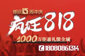朗润15周年庆,疯狂818,千万豪礼钜惠直击年度底价!